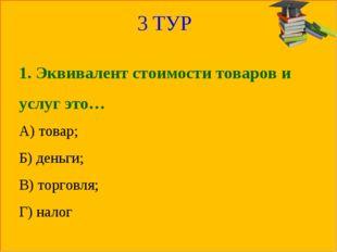3 ТУР 1. Эквивалент стоимости товаров и услуг это… А) товар; Б) деньги; В) то