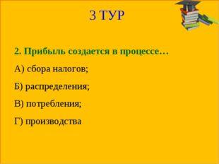 3 ТУР 2. Прибыль создается в процессе… А) сбора налогов; Б) распределения; В)