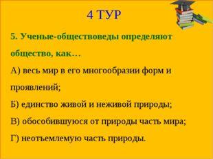 4 ТУР 5. Ученые-обществоведы определяют общество, как… А) весь мир в его мног