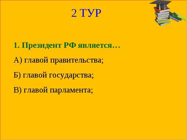 2 ТУР 1. Президент РФ является… А) главой правительства; Б) главой государств...