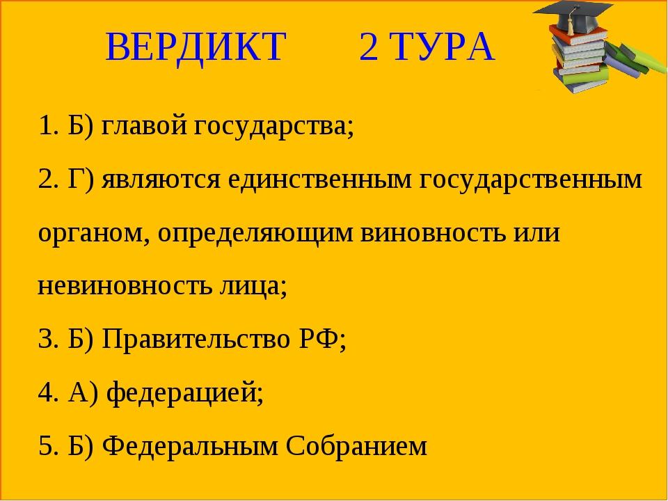 ВЕРДИКТ 2 ТУРА 1. Б) главой государства; 2. Г) являются единственным государс...