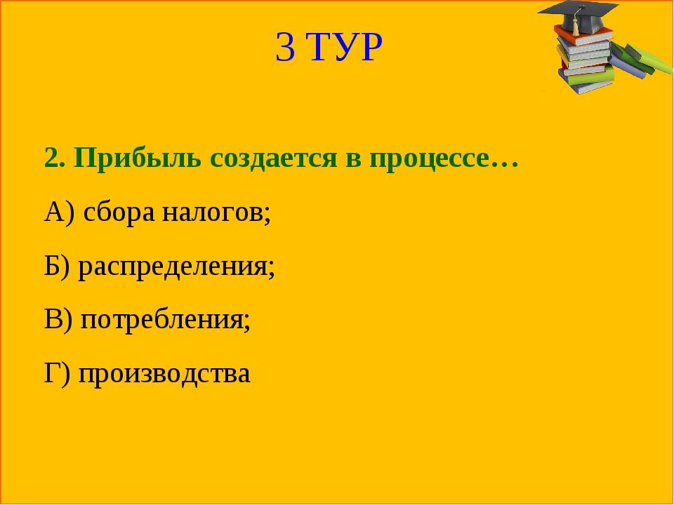3 ТУР 2. Прибыль создается в процессе… А) сбора налогов; Б) распределения; В)...