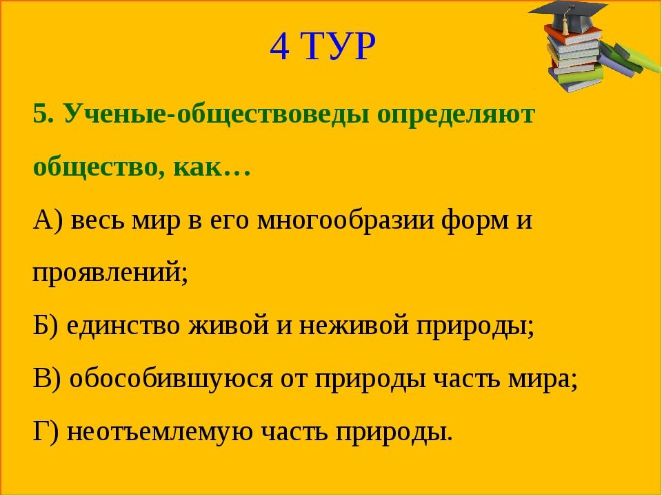4 ТУР 5. Ученые-обществоведы определяют общество, как… А) весь мир в его мног...