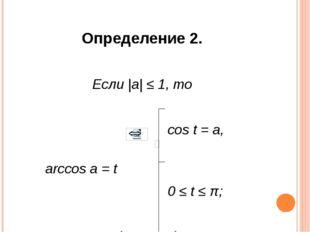 Определение 2. Если |a| ≤ 1, то cos t = a, arccos a = t 0 ≤ t ≤ π; cos (arcco
