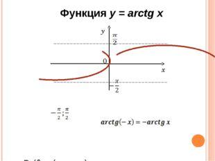Функция у = arctg x D (f) = (- ∞; +∞). E (f) = ( ). Функция нечётная: Функци
