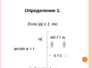 Определение 1. Если |a| ≤ 1, то sin t = a, arcsin a = t - ≤ t ≤ ; sin (arcsin