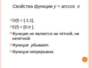 Свойства функции y = arccos x D(f) = [-1;1]. E(f) = [0;π ]. Функция не являет