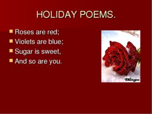 HOLIDAY POEMS. Roses are red; Violets are blue; Sugar is sweet, And so are you.