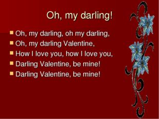 Oh, my darling! Oh, my darling, oh my darling, Oh, my darling Valentine, How
