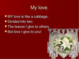 My love. MY love is like a cabbage, Divided into two. The leaves I give to ot