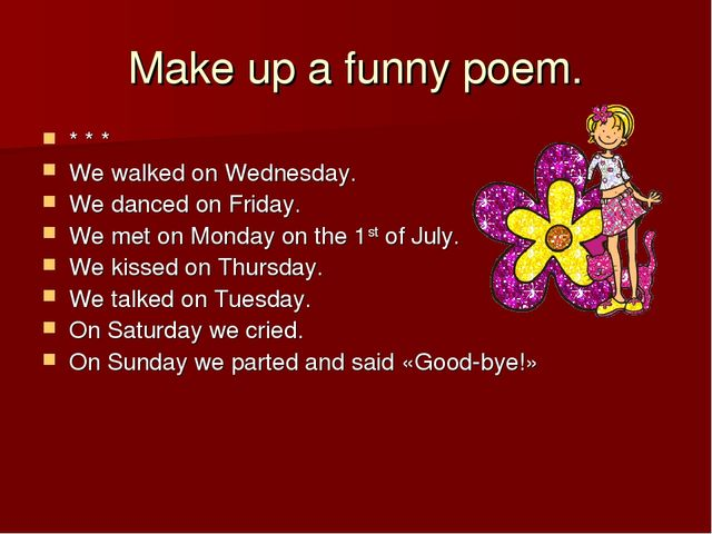 Make up a funny poem. * * * We walked on Wednesday. We danced on Friday. We m...