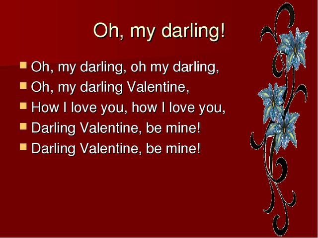 Oh, my darling! Oh, my darling, oh my darling, Oh, my darling Valentine, How...
