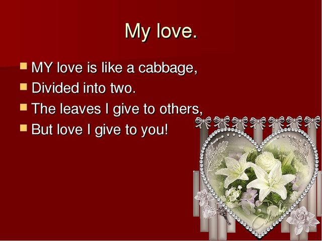 My love. MY love is like a cabbage, Divided into two. The leaves I give to ot...