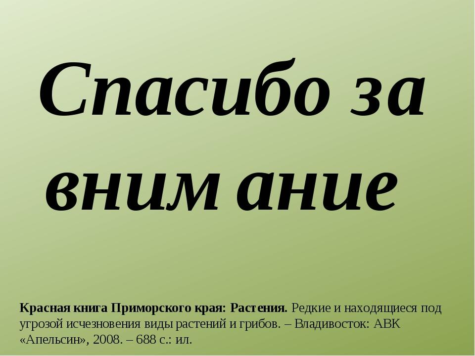 Спасибо за внимание Красная книга Приморского края: Растения.Редкие и находя...