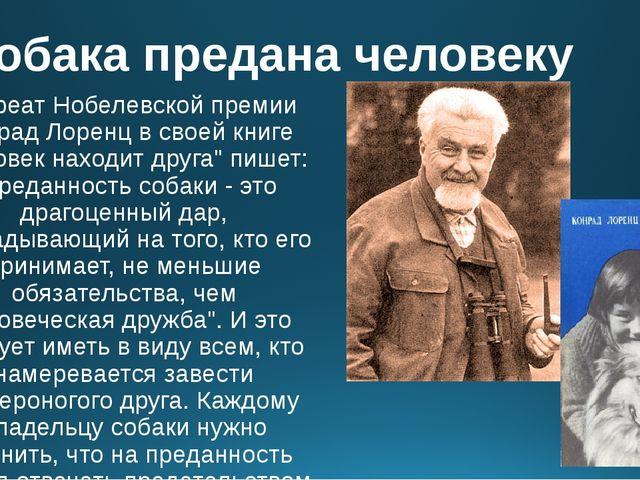 Собака предана человеку Лауреат Нобелевской премии Конрад Лоренц в своей книг...