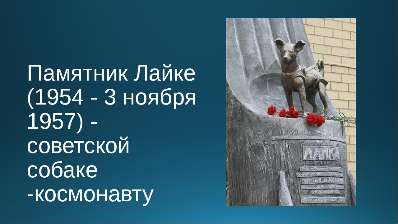 Памятник Лайке (1954 - 3 ноября 1957) - советской собаке -космонавту