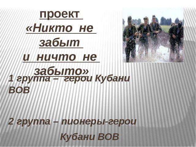проект «Никто не забыт и ничто не забыто» 1 группа – герои Кубани ВОВ 2 групп...