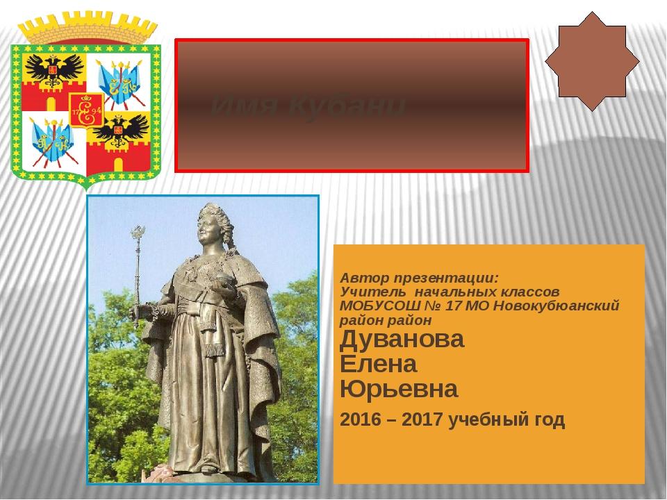 Имя Кубани Автор презентации: Учитель начальных классов МОБУСОШ № 17 МО Ново...