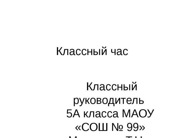 Классный час Классный руководитель 5А класса МАОУ «СОШ № 99» Марценюк Т.Н..