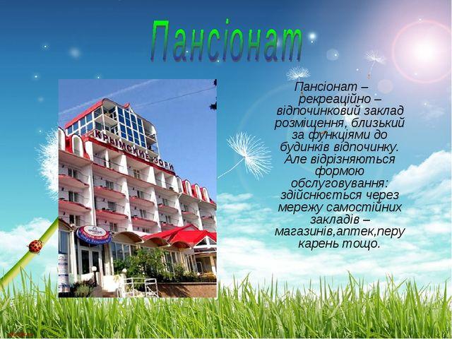 Пансіонат – рекреаційно – відпочинковий заклад розміщення, близький за функці...