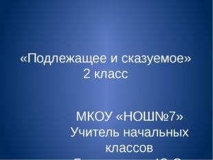 «Подлежащее и сказуемое» 2 класс МКОУ «НОШ№7» Учитель начальных классов Белон