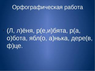 Орфографическая работа (Л, л)ёня, р(е,и)бята, р(а, о)бота, ябл(о, а)нька, дер