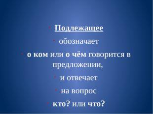 Подлежащее обозначает о ком или о чём говорится в предложении, и отвечает на