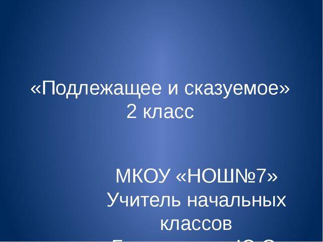 «Подлежащее и сказуемое» 2 класс МКОУ «НОШ№7» Учитель начальных классов Белон...