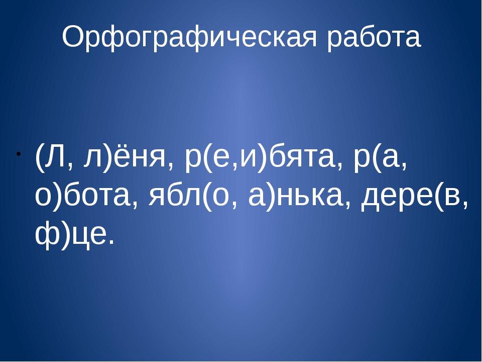 Орфографическая работа (Л, л)ёня, р(е,и)бята, р(а, о)бота, ябл(о, а)нька, дер...