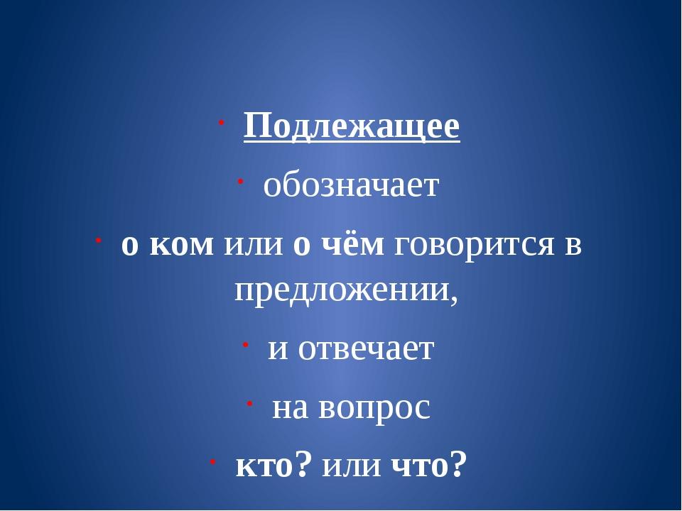 Подлежащее обозначает о ком или о чём говорится в предложении, и отвечает на...
