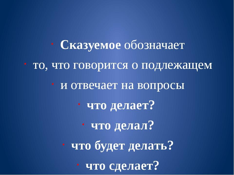 Сказуемое обозначает то, что говорится о подлежащем и отвечает на вопросы чт...