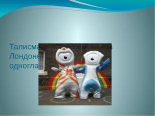 Талисманами Олимпиады в Лондоне в 2012 году стали одноглазые существа