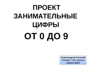 ПРОЕКТ ЗАНИМАТЕЛЬНЫЕ ЦИФРЫ ОТ 0 ДО 9 Александров Евгений Ученик 1 «Б» класса