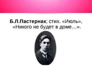 Б.Л.Пастернак; стих. «Июль», «Никого не будет в доме…».