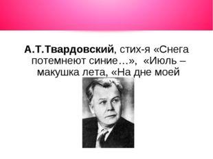 А.Т.Твардовский, стих-я «Снега потемнеют синие…», «Июль – макушка лета, «На д