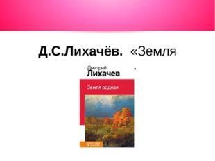 Д.С.Лихачёв. «Земля родная».