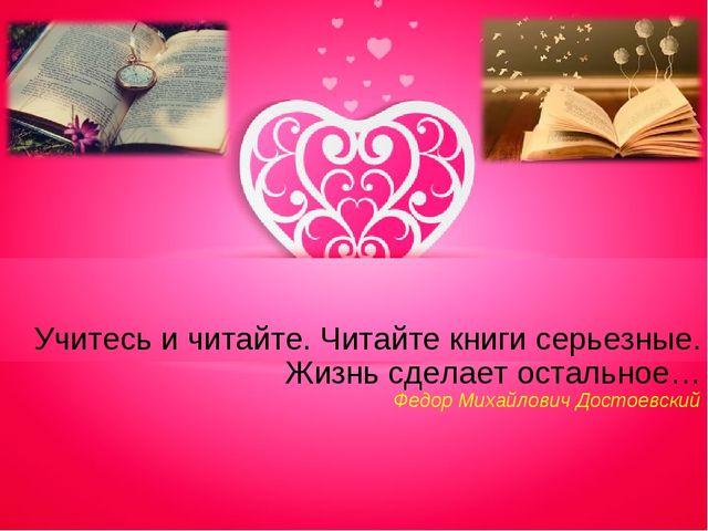 Учитесь и читайте. Читайте книги серьезные. Жизнь сделает остальное… Федор Ми...