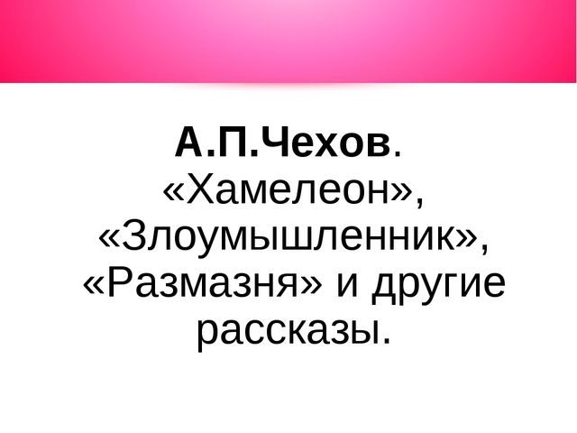 А.П.Чехов. «Хамелеон», «Злоумышленник», «Размазня» и другие рассказы.