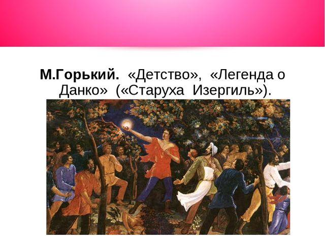 М.Горький. «Детство», «Легенда о Данко» («Старуха Изергиль»).