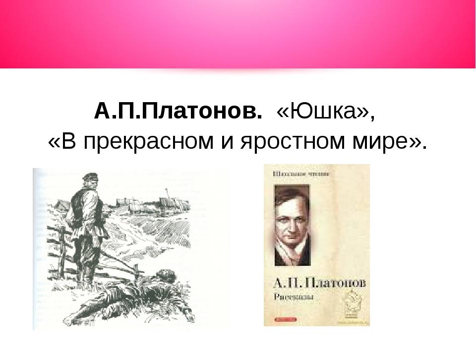А.П.Платонов. «Юшка», «В прекрасном и яростном мире».