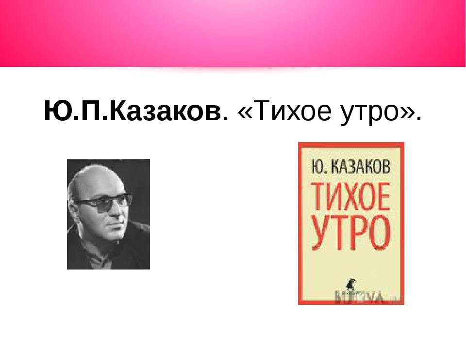 Ю.П.Казаков. «Тихое утро».