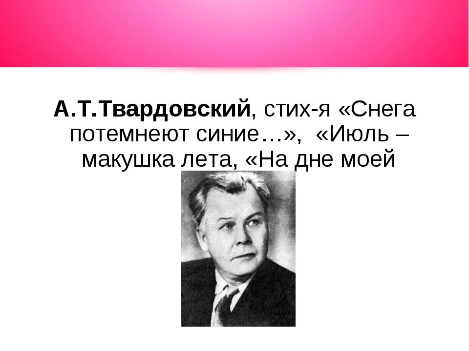 А.Т.Твардовский, стих-я «Снега потемнеют синие…», «Июль – макушка лета, «На д...