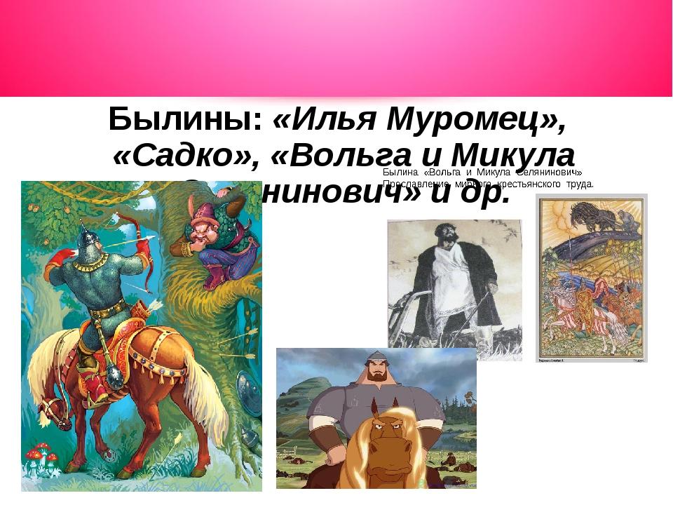 Былины: «Илья Муромец», «Садко», «Вольга и Микула Селянинович» и др.