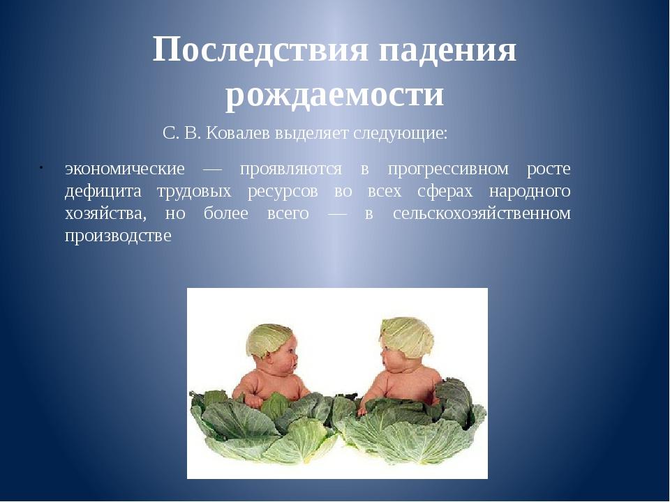Последствия падения рождаемости С. В. Ковалев выделяет следующие: экономическ...