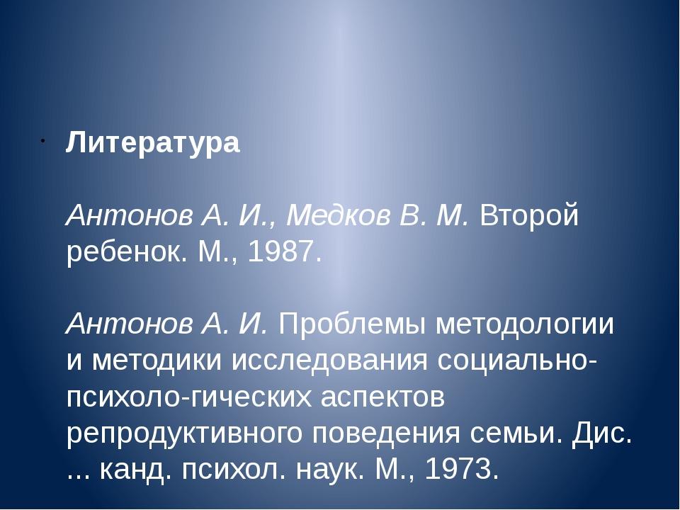 Литература Антонов А. И., Медков В. М.Второй ребенок. М., 1987. Антонов А....