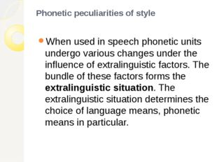 Phonetic peculiarities of style When used in speech phonetic units undergo va