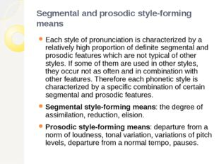 Segmental and prosodic style-forming means Each style of pronunciation is cha