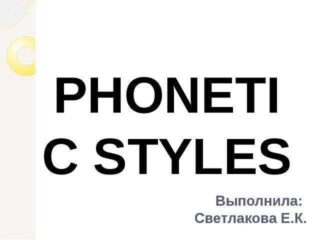 Выполнила: Светлакова Е.К. PHONETIC STYLES