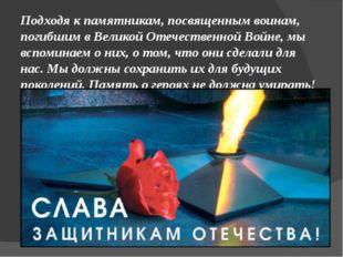 Подходя к памятникам, посвященным воинам, погибшим в Великой Отечественной Во
