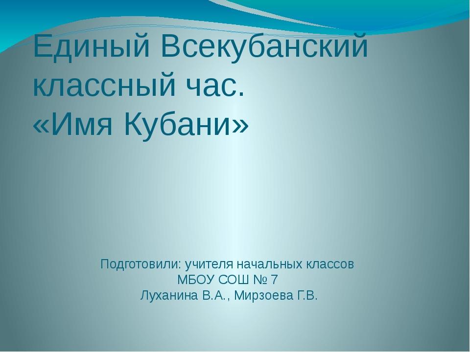 Единый Всекубанский классный час. «Имя Кубани» Подготовили: учителя начальных...
